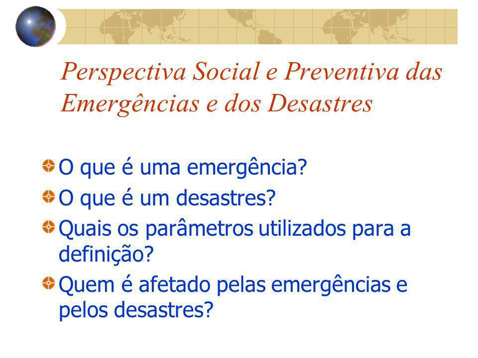 Perspectiva Social e Preventiva das Emergências e dos Desastres O que é uma emergência? O que é um desastres? Quais os parâmetros utilizados para a de