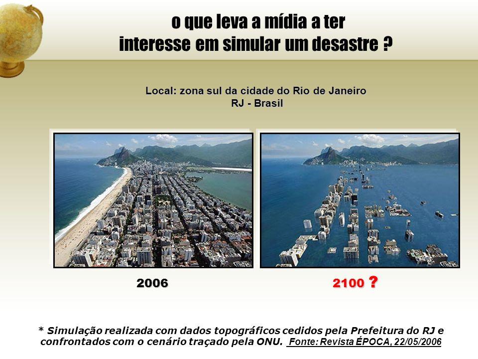 o que leva a mídia a ter interesse em simular um desastre ? Local: zona sul da cidade do Rio de Janeiro RJ - Brasil 2006 2100 ? * Simulação realizada