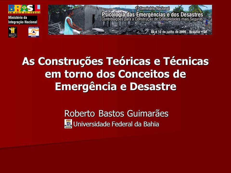 As Construções Teóricas e Técnicas em torno dos Conceitos de Emergência e Desastre Roberto Bastos Guimarães Universidade Federal da Bahia