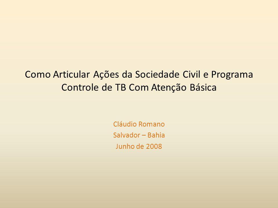 Como Articular Ações da Sociedade Civil e Programa Controle de TB Com Atenção Básica Cláudio Romano Salvador – Bahia Junho de 2008