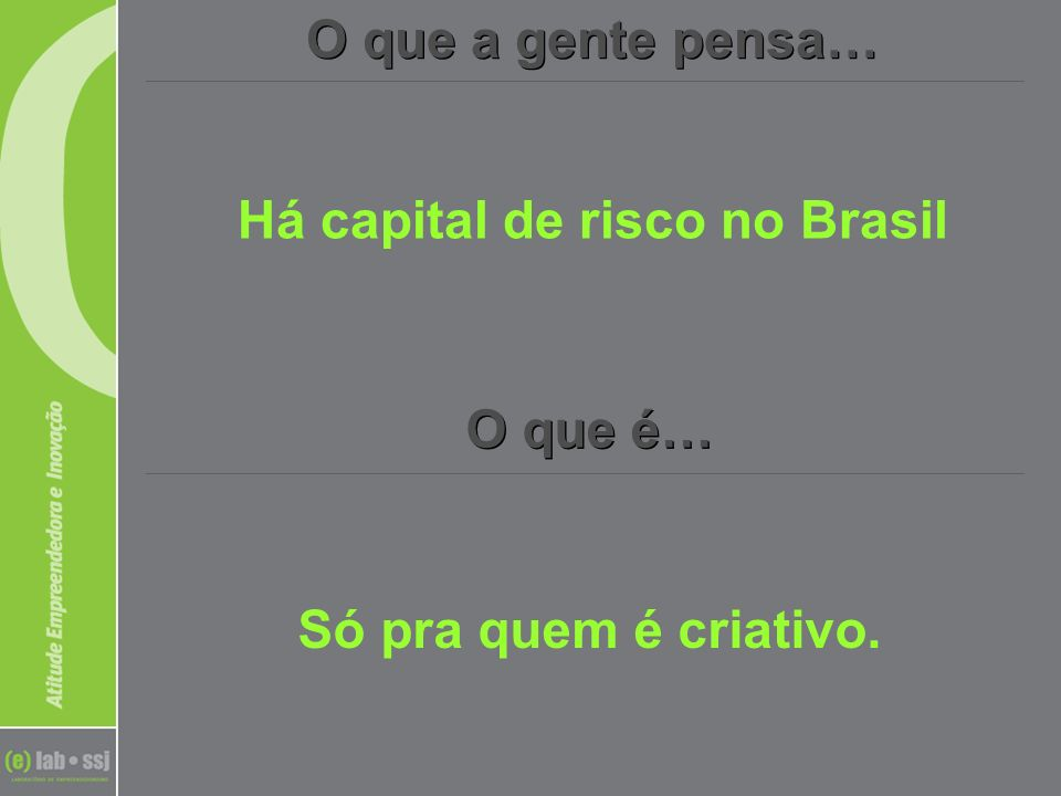 O que a gente pensa… O que é… Há capital de risco no Brasil Só pra quem é criativo.
