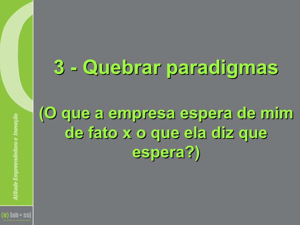3 - Quebrar paradigmas (O que a empresa espera de mim de fato x o que ela diz que espera?)