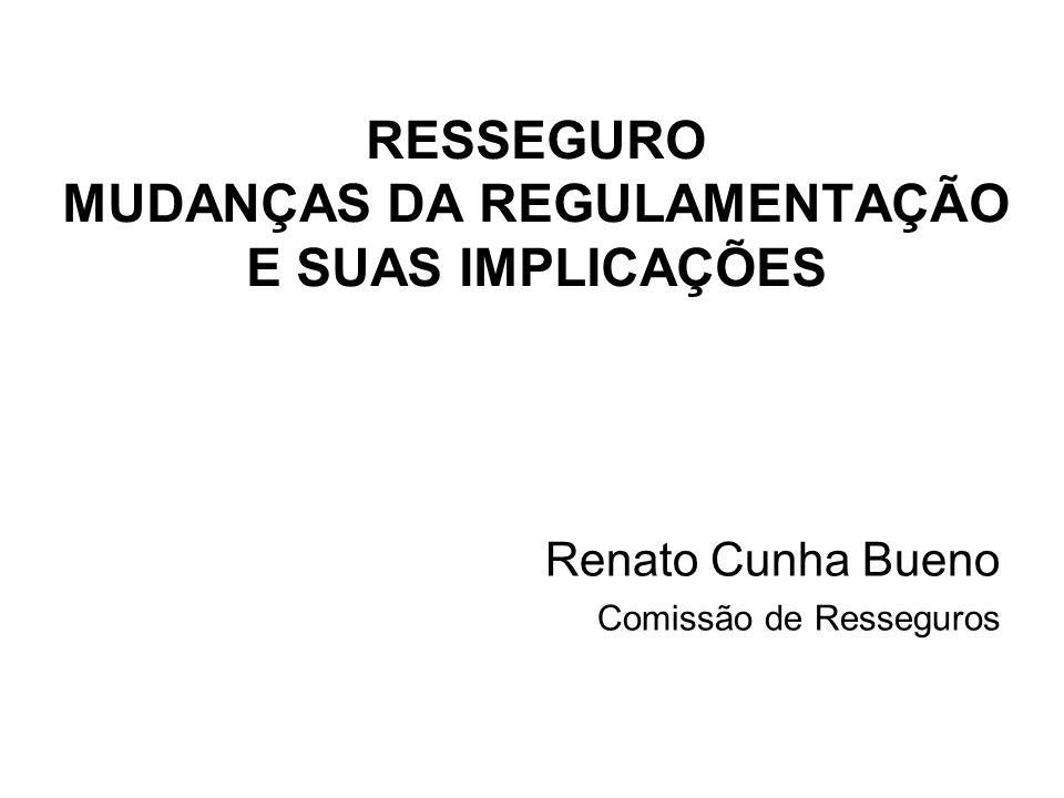 RESSEGURO MUDANÇAS DA REGULAMENTAÇÃO E SUAS IMPLICAÇÕES Renato Cunha Bueno Comissão de Resseguros