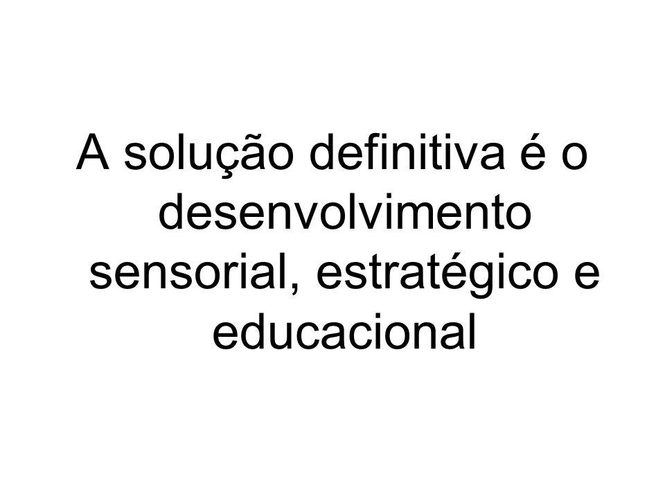 A solução definitiva é o desenvolvimento sensorial, estratégico e educacional