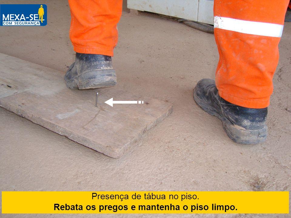 Presença de tábua no piso. Rebata os pregos e mantenha o piso limpo.