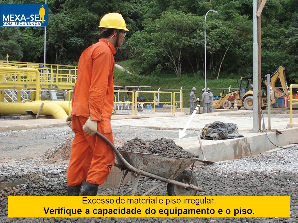 Excesso de material e piso irregular. Verifique a capacidade do equipamento e o piso.