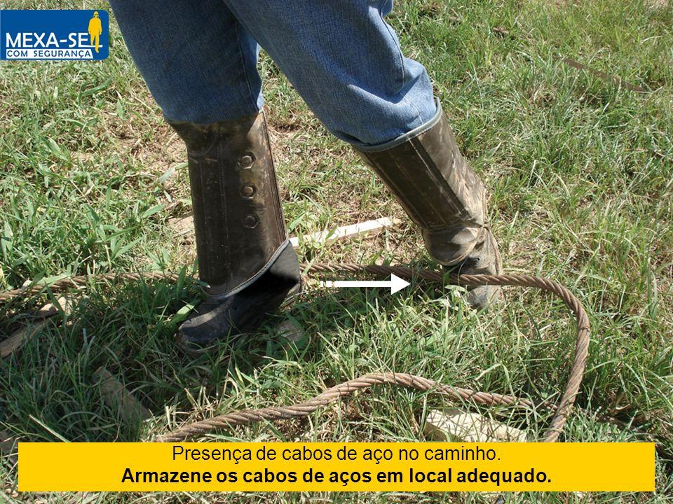 Presença de cabos de aço no caminho. Armazene os cabos de aços em local adequado.