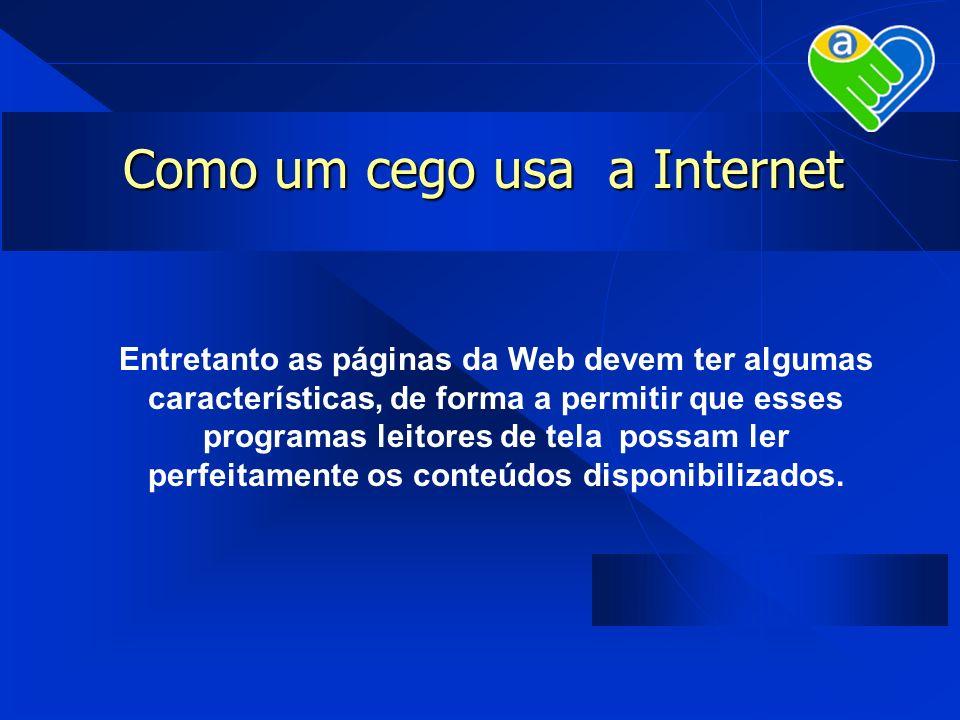 Como um cego usa a Internet Entretanto as páginas da Web devem ter algumas características, de forma a permitir que esses programas leitores de tela p