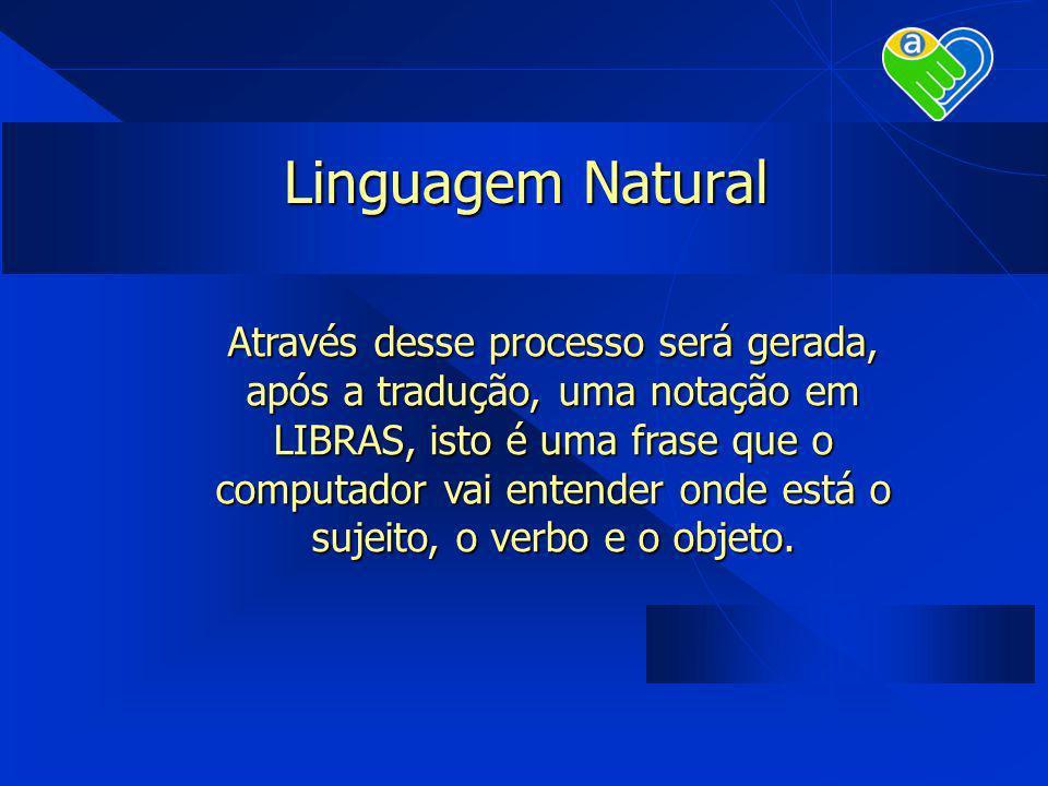 Linguagem Natural Através desse processo será gerada, após a tradução, uma notação em LIBRAS, isto é uma frase que o computador vai entender onde está