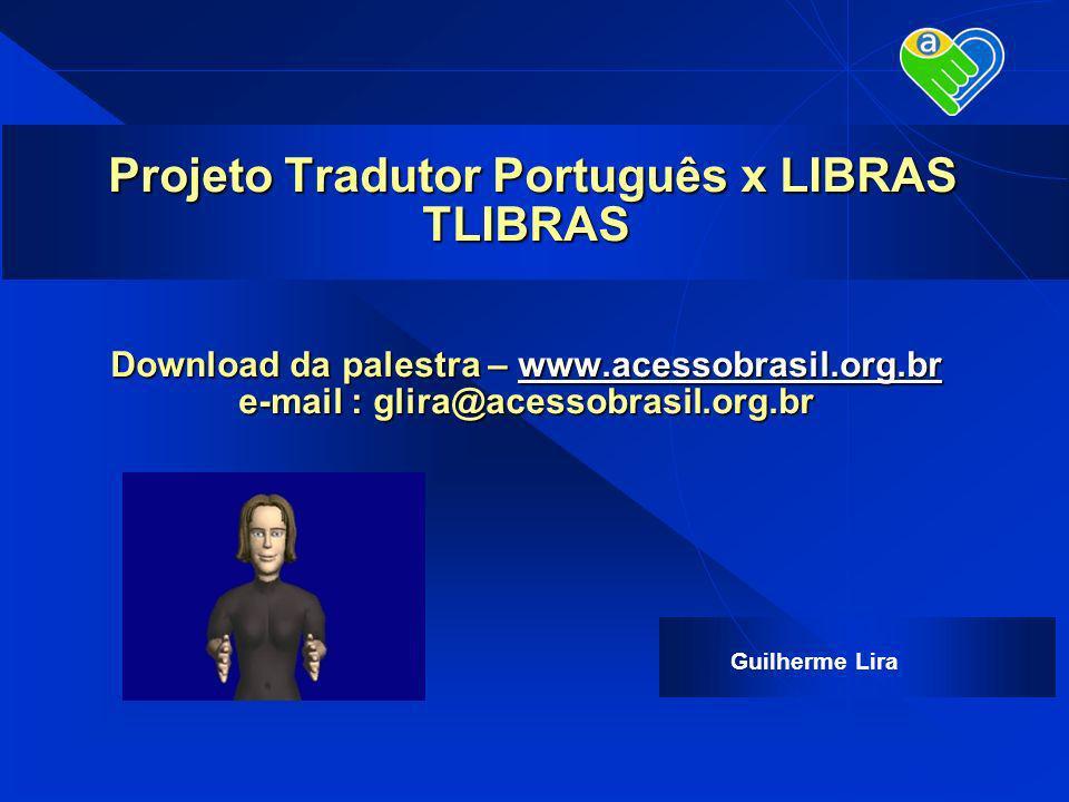 Guilherme Lira Projeto Tradutor Português x LIBRAS TLIBRAS Download da palestra – www.acessobrasil.org.br e-mail : glira@acessobrasil.org.br Projeto T