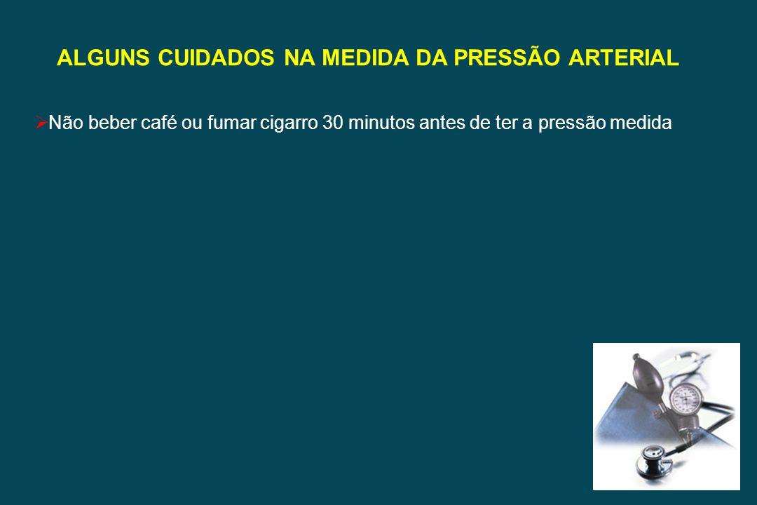 ALGUNS CUIDADOS NA MEDIDA DA PRESSÃO ARTERIAL Não beber café ou fumar cigarro 30 minutos antes de ter a pressão medida