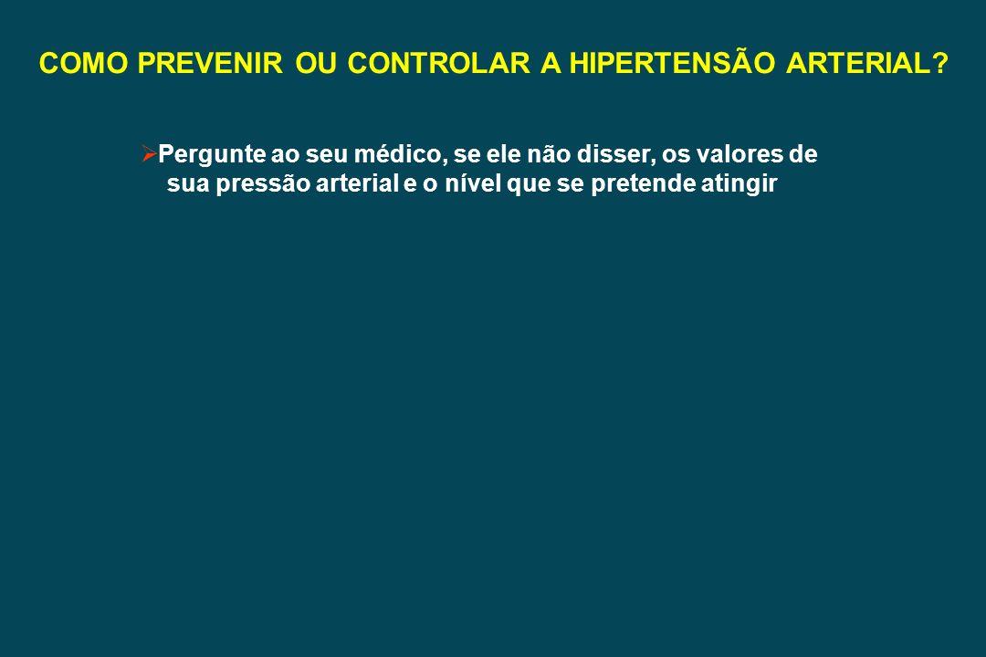 COMO PREVENIR OU CONTROLAR A HIPERTENSÃO ARTERIAL? Pergunte ao seu médico, se ele não disser, os valores de sua pressão arterial e o nível que se pret