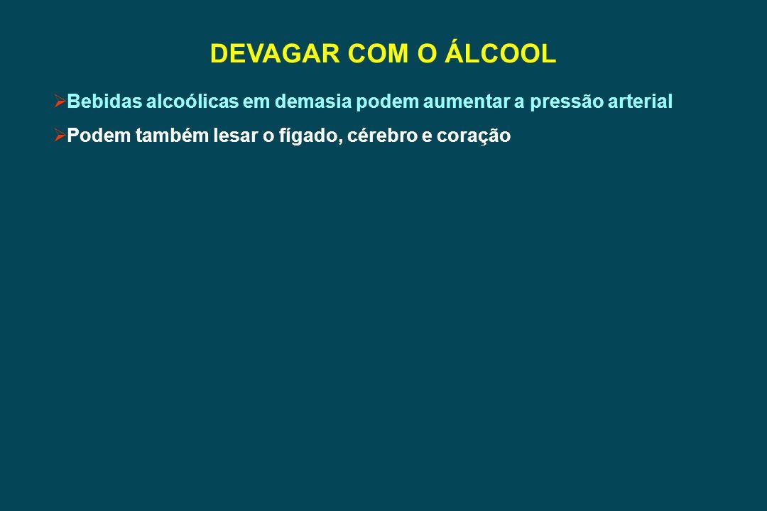 DEVAGAR COM O ÁLCOOL Bebidas alcoólicas em demasia podem aumentar a pressão arterial Podem também lesar o fígado, cérebro e coração