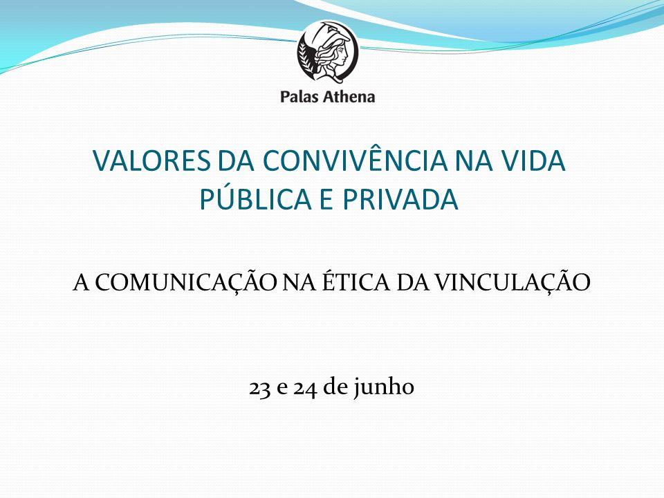 VALORES DA CONVIVÊNCIA NA VIDA PÚBLICA E PRIVADA A COMUNICAÇÃO NA ÉTICA DA VINCULAÇÃO 23 e 24 de junho