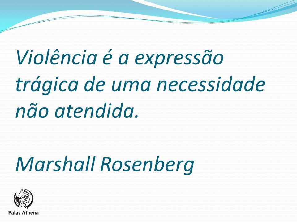 Violência é a expressão trágica de uma necessidade não atendida. Marshall Rosenberg