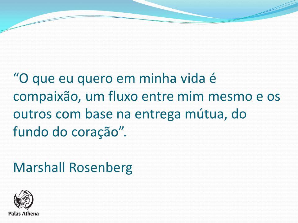 O que eu quero em minha vida é compaixão, um fluxo entre mim mesmo e os outros com base na entrega mútua, do fundo do coração. Marshall Rosenberg