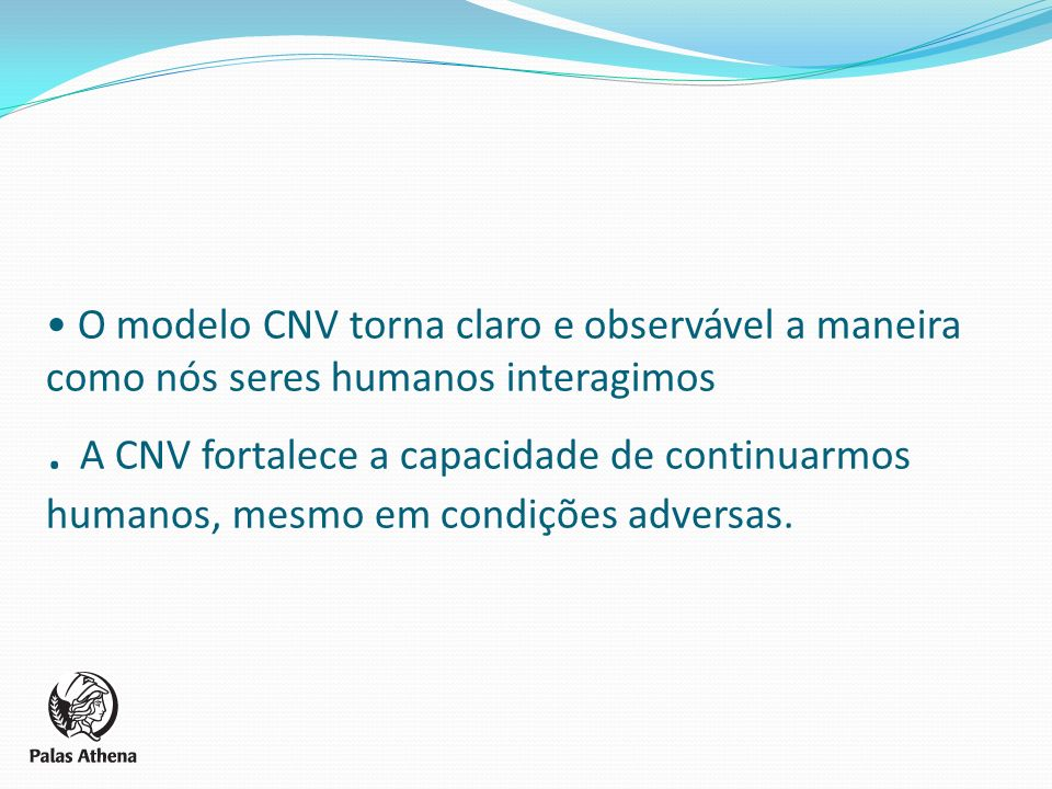 O modelo CNV torna claro e observável a maneira como nós seres humanos interagimos. A CNV fortalece a capacidade de continuarmos humanos, mesmo em con