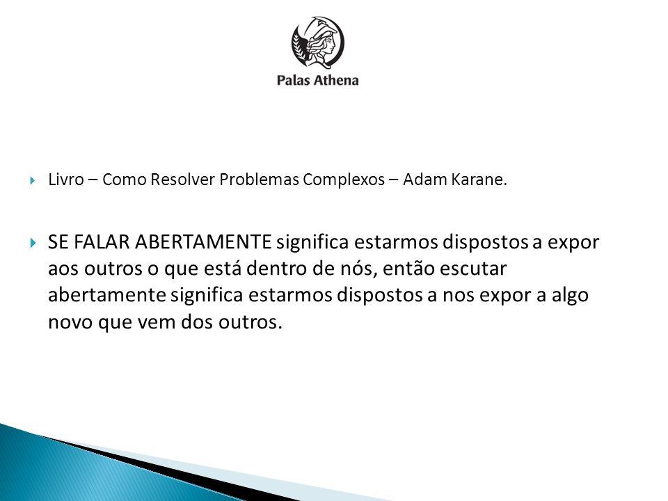 Livro – Como Resolver Problemas Complexos – Adam Karane. SE FALAR ABERTAMENTE significa estarmos dispostos a expor aos outros o que está dentro de nós