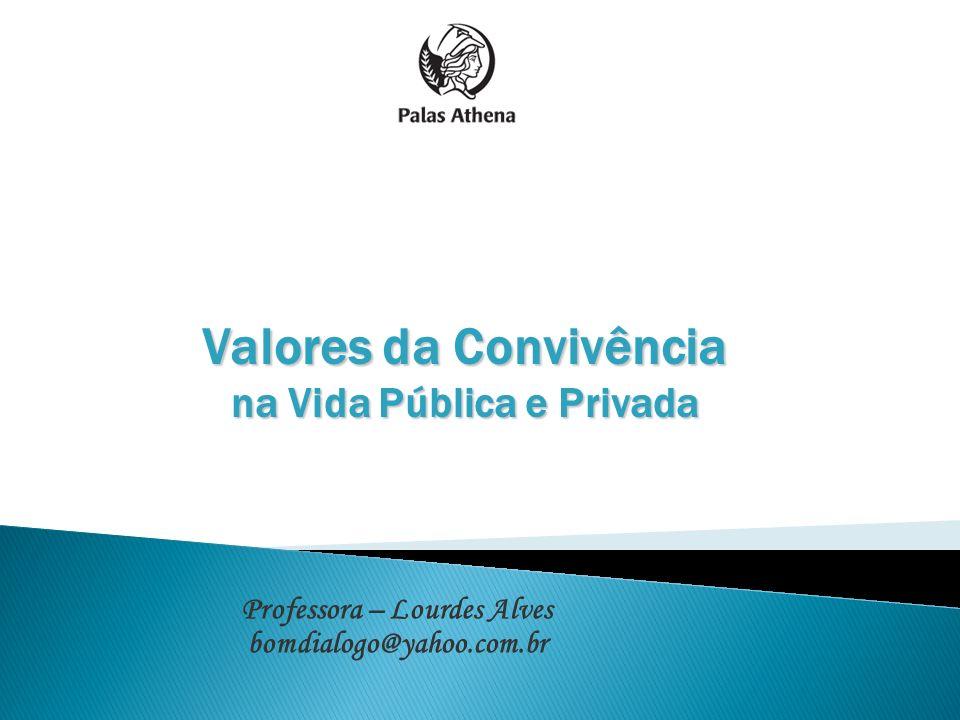 Valores da Convivência na Vida Pública e Privada Professora – Lourdes Alves bomdialogo@yahoo.com.br