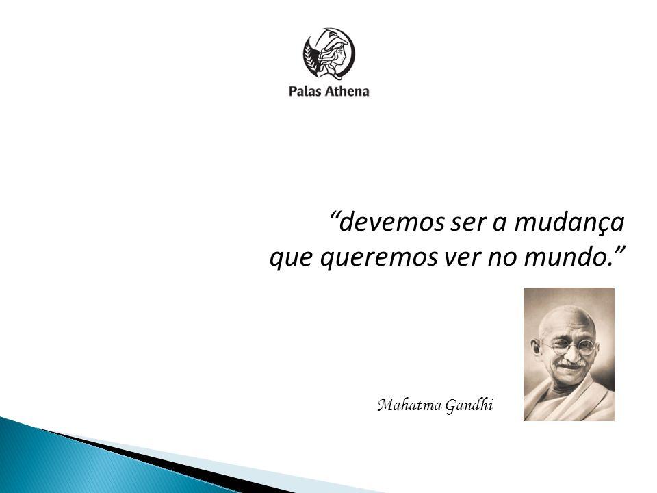 devemos ser a mudança que queremos ver no mundo. Mahatma Gandhi
