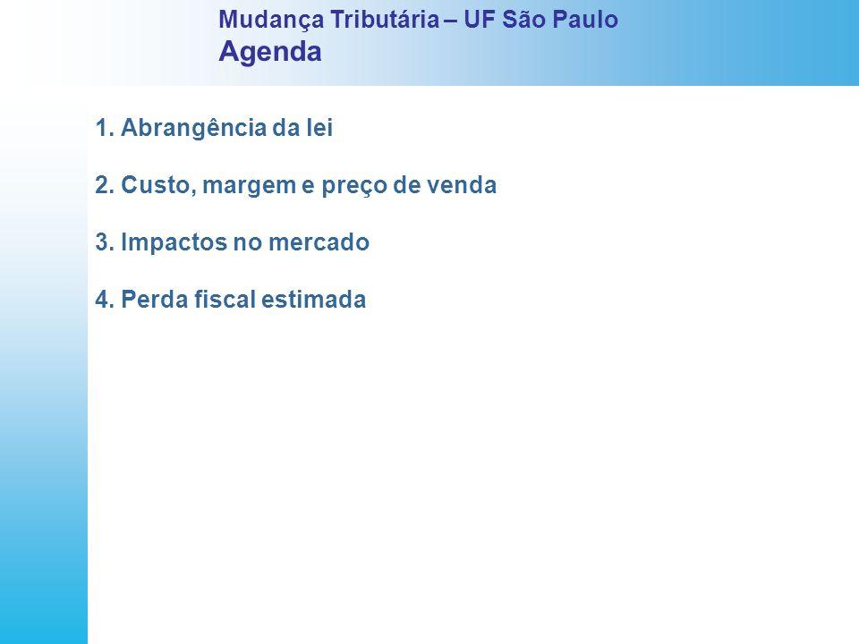 1. Abrangência da lei 2. Custo, margem e preço de venda 3. Impactos no mercado 4. Perda fiscal estimada Mudança Tributária – UF São Paulo Agenda