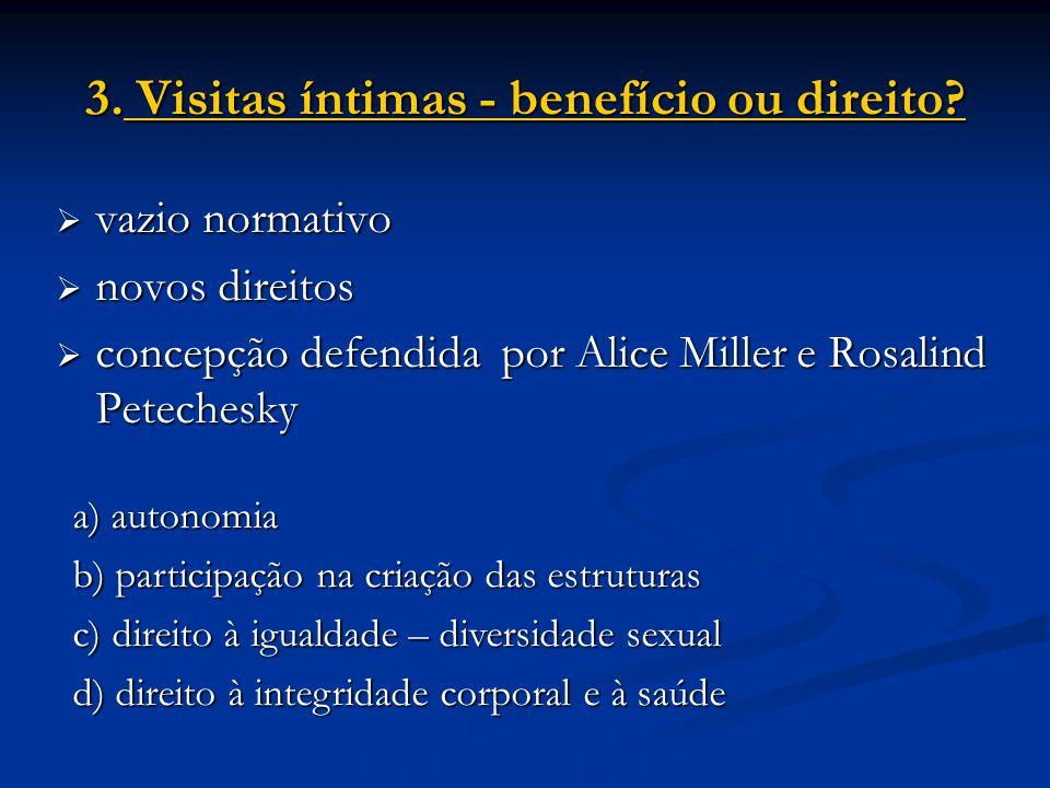 3. Visitas íntimas - benefício ou direito? vazio normativo vazio normativo novos direitos novos direitos concepção defendida por Alice Miller e Rosali