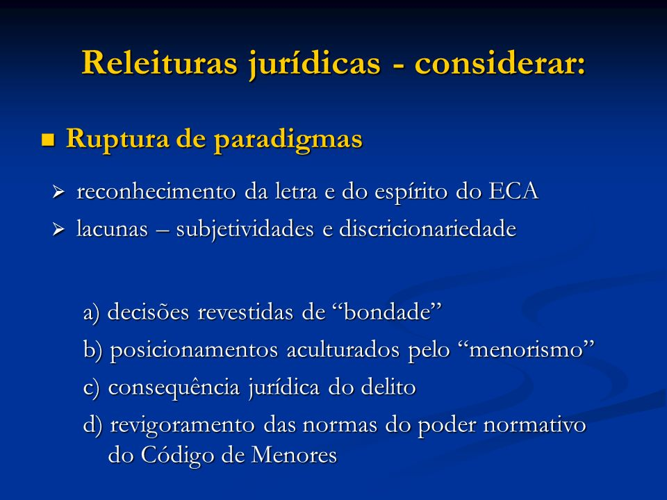 Releituras jurídicas - considerar: Ruptura de paradigmas Ruptura de paradigmas reconhecimento da letra e do espírito do ECA reconhecimento da letra e