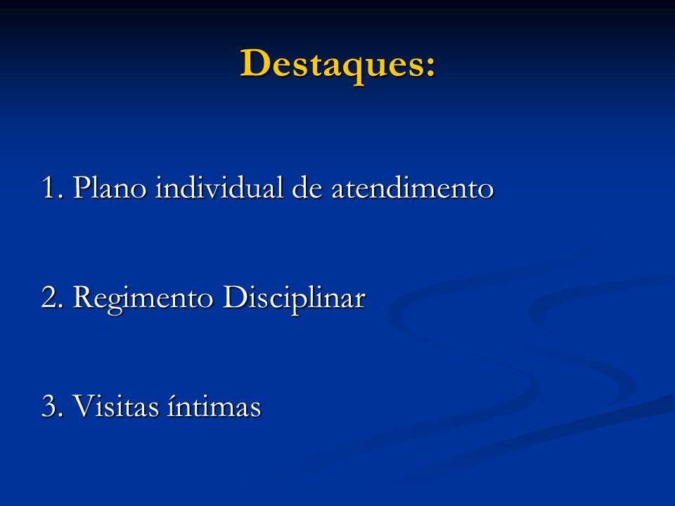 Destaques: 1. Plano individual de atendimento 2. Regimento Disciplinar 3. Visitas íntimas