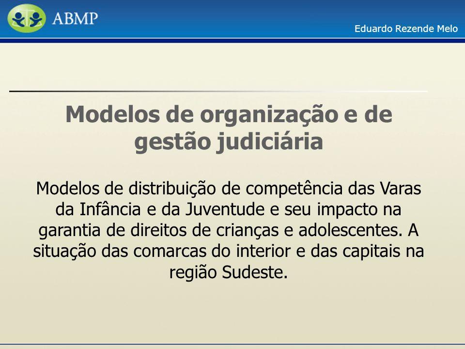 Eduardo Rezende Melo Modelos de organização e de gestão judiciária Modelos de distribuição de competência das Varas da Infância e da Juventude e seu i