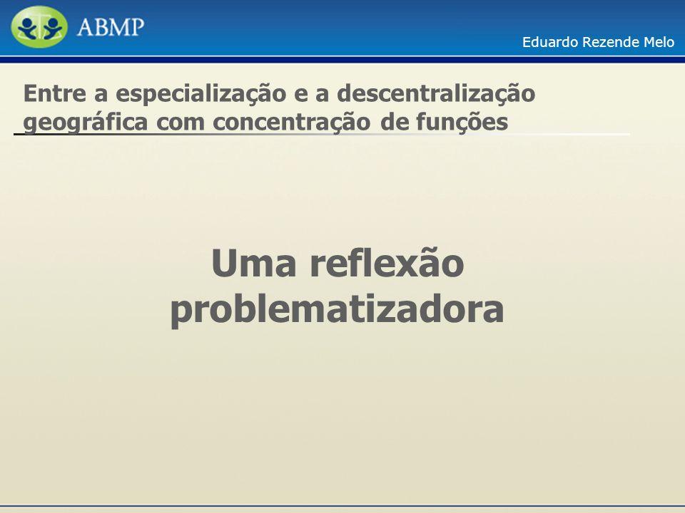 Eduardo Rezende Melo Uma reflexão problematizadora Entre a especialização e a descentralização geográfica com concentração de funções