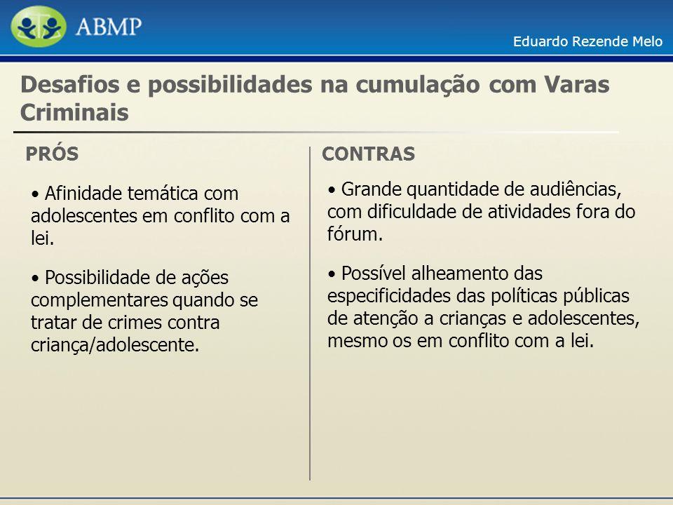 Eduardo Rezende Melo Desafios e possibilidades na cumulação com Varas Criminais PRÓS Afinidade temática com adolescentes em conflito com a lei. Possib
