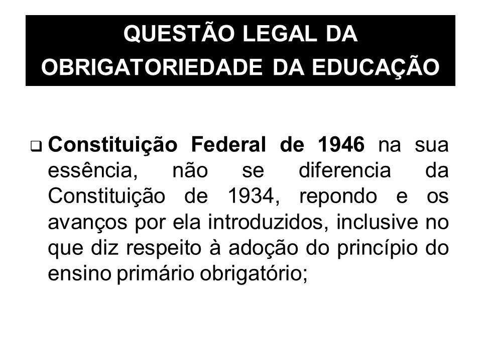 QUESTÃO LEGAL DA OBRIGATORIEDADE DA EDUCAÇÃO Constituição Federal de 1946 na sua essência, não se diferencia da Constituição de 1934, repondo e os ava