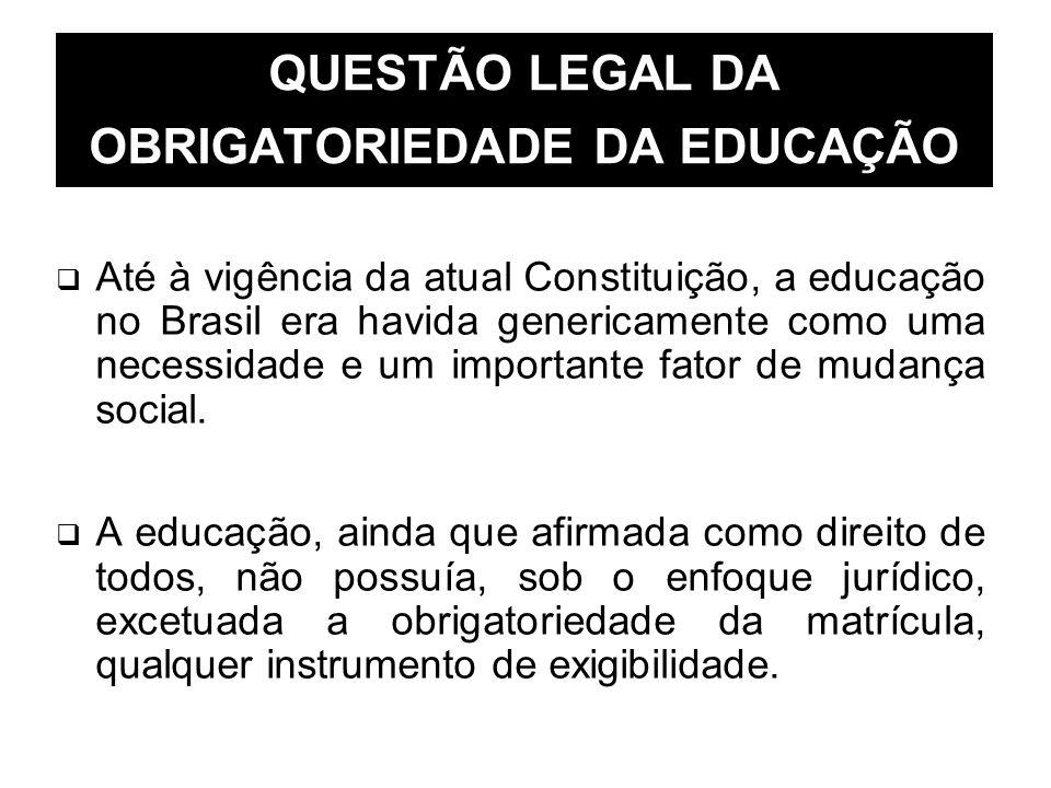 QUESTÃO LEGAL DA OBRIGATORIEDADE DA EDUCAÇÃO Até à vigência da atual Constituição, a educação no Brasil era havida genericamente como uma necessidade