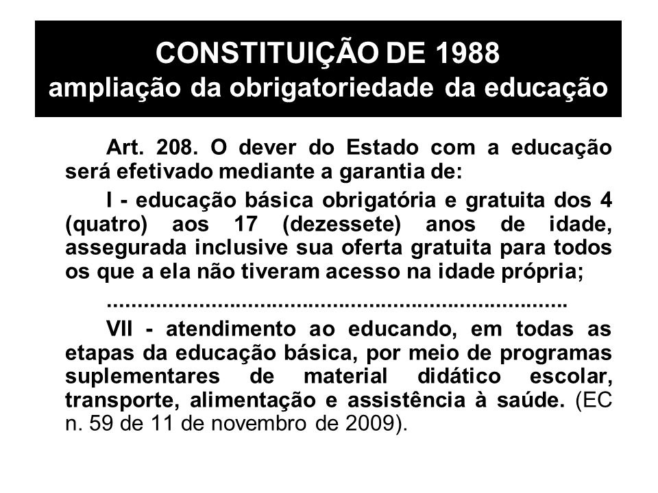 CONSTITUIÇÃO DE 1988 ampliação da obrigatoriedade da educação Art. 208. O dever do Estado com a educação será efetivado mediante a garantia de: I - ed