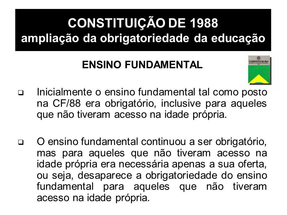 CONSTITUIÇÃO DE 1988 ampliação da obrigatoriedade da educação ENSINO FUNDAMENTAL Inicialmente o ensino fundamental tal como posto na CF/88 era obrigat