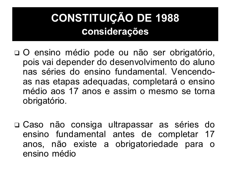 CONSTITUIÇÃO DE 1988 c onsiderações O ensino médio pode ou não ser obrigatório, pois vai depender do desenvolvimento do aluno nas séries do ensino fun