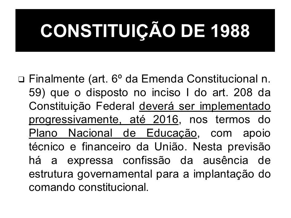 CONSTITUIÇÃO DE 1988 Finalmente (art. 6º da Emenda Constitucional n. 59) que o disposto no inciso I do art. 208 da Constituição Federal deverá ser imp