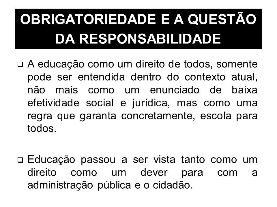OBRIGATORIEDADE E A QUESTÃO DA RESPONSABILIDADE A educação como um direito de todos, somente pode ser entendida dentro do contexto atual, não mais com