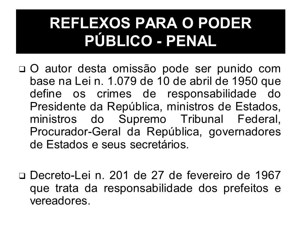 REFLEXOS PARA O PODER PÚBLICO - PENAL O autor desta omissão pode ser punido com base na Lei n. 1.079 de 10 de abril de 1950 que define os crimes de re