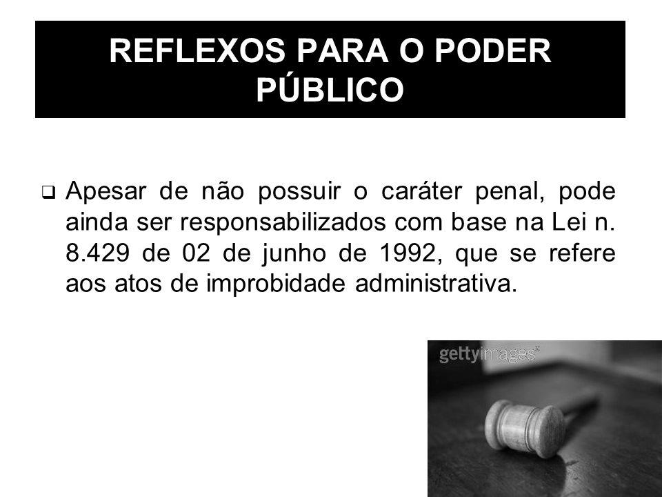 REFLEXOS PARA O PODER PÚBLICO Apesar de não possuir o caráter penal, pode ainda ser responsabilizados com base na Lei n. 8.429 de 02 de junho de 1992,