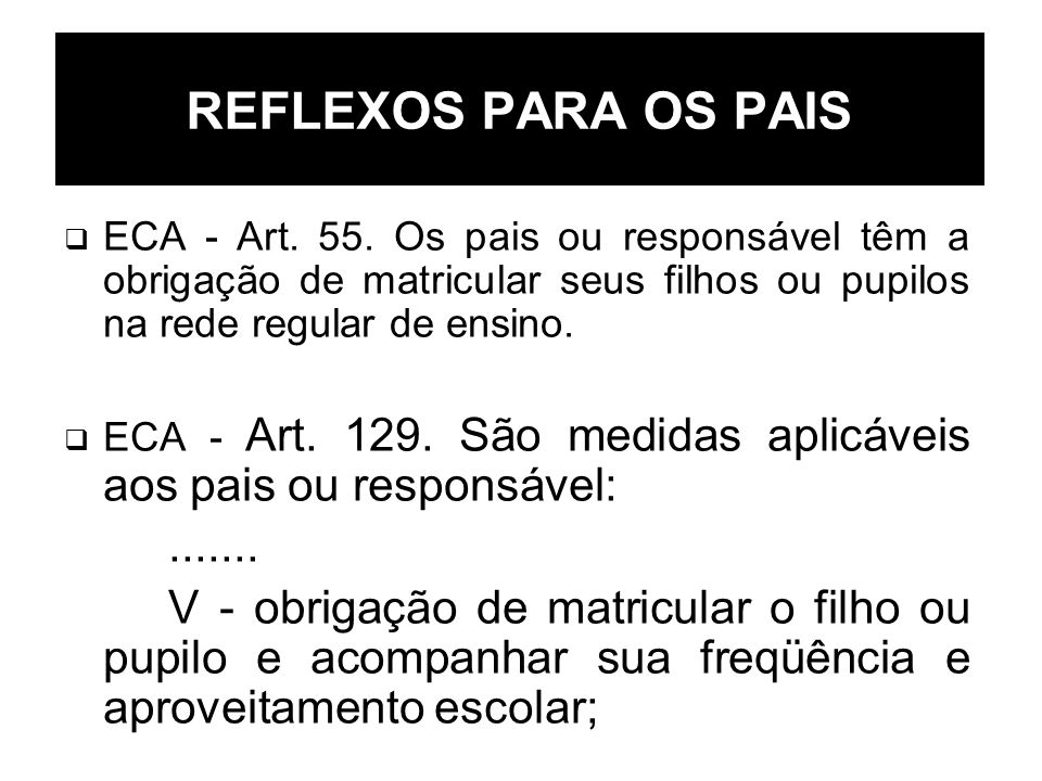 REFLEXOS PARA OS PAIS ECA - Art. 55. Os pais ou responsável têm a obrigação de matricular seus filhos ou pupilos na rede regular de ensino. ECA - Art.