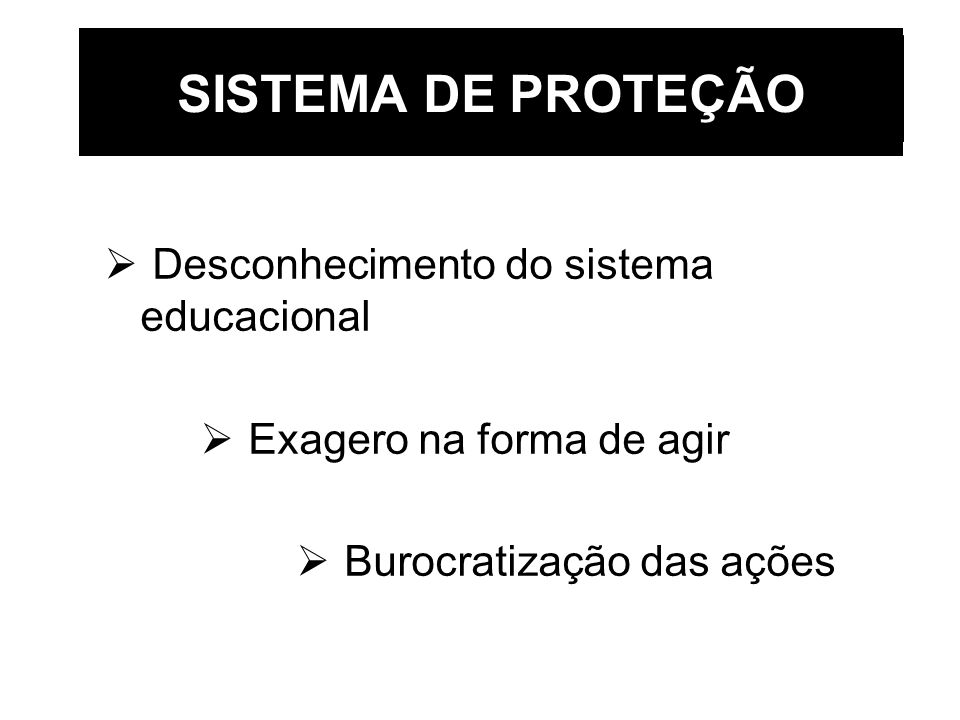 SISTEMA DE PROTEÇÃO Desconhecimento do sistema educacional Exagero na forma de agir Burocratização das ações