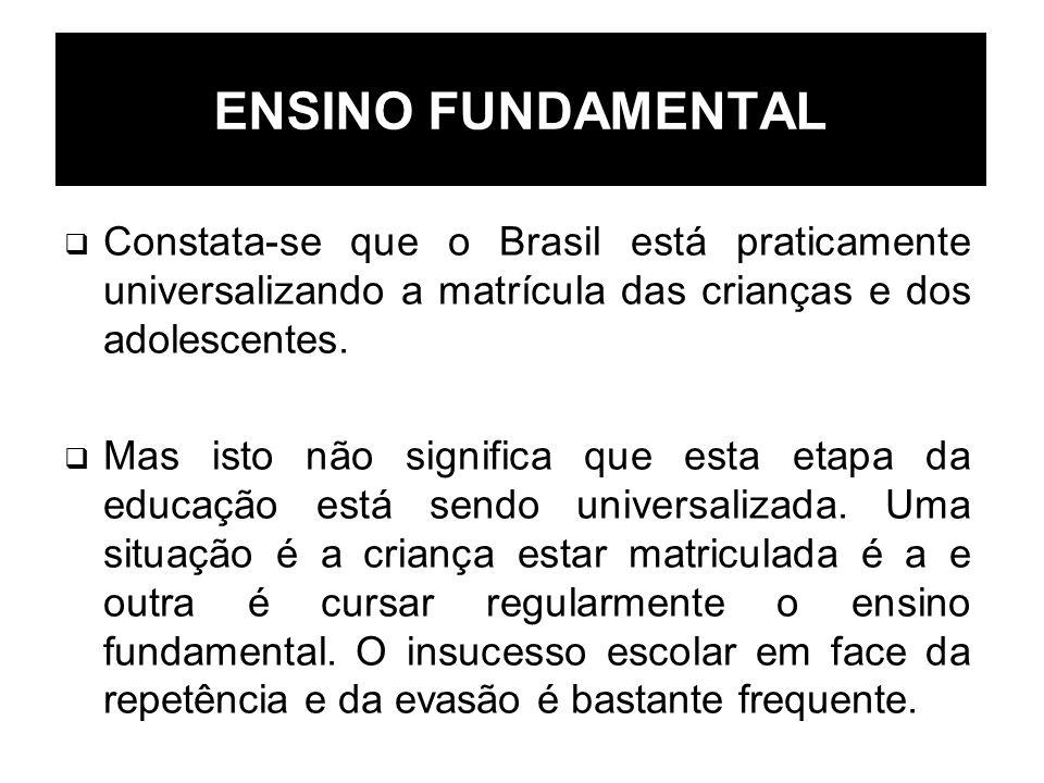 ENSINO FUNDAMENTAL Constata-se que o Brasil está praticamente universalizando a matrícula das crianças e dos adolescentes. Mas isto não significa que