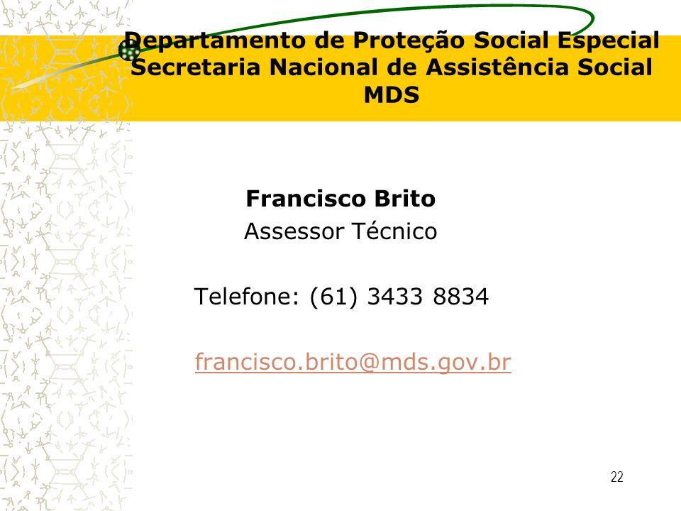 22 Departamento de Proteção Social Especial Secretaria Nacional de Assistência Social MDS Francisco Brito Assessor Técnico Telefone: (61) 3433 8834 fr