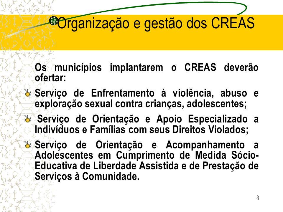 8 Organização e gestão dos CREAS Os municípios implantarem o CREAS deverão ofertar: Serviço de Enfrentamento à violência, abuso e exploração sexual co