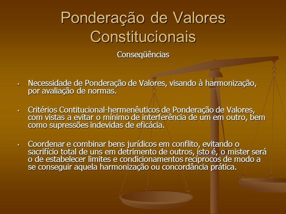Ponderação de Valores Constitucionais Conseqüências Necessidade de Ponderação de Valores, visando à harmonização, por avaliação de normas.