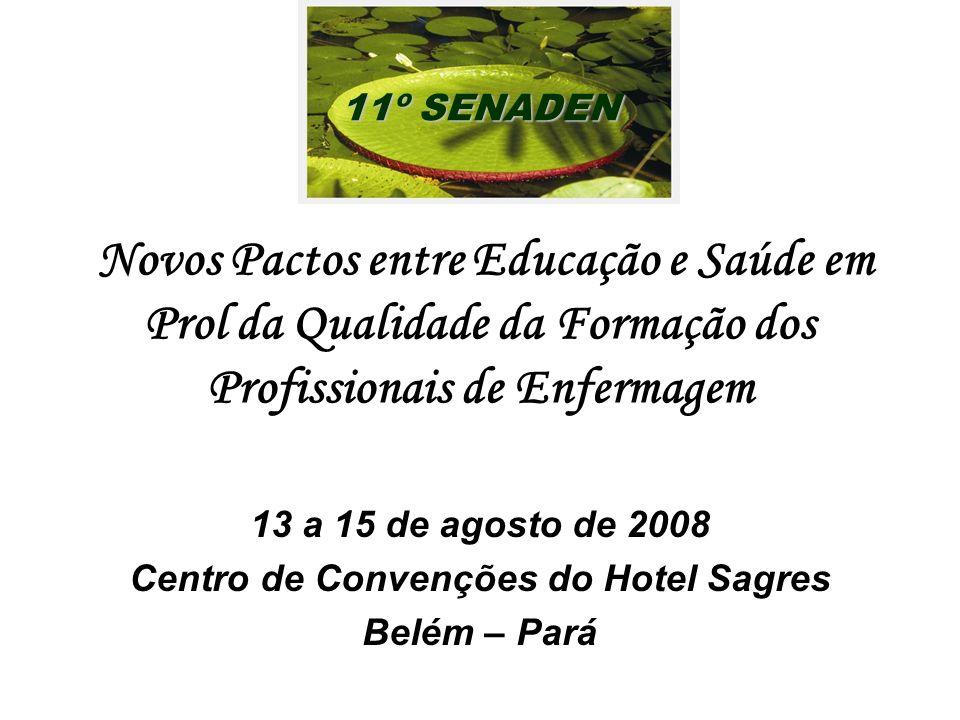 Novos Pactos entre Educação e Saúde em Prol da Qualidade da Formação dos Profissionais de Enfermagem 13 a 15 de agosto de 2008 Centro de Convenções do Hotel Sagres Belém – Pará 11º SENADEN