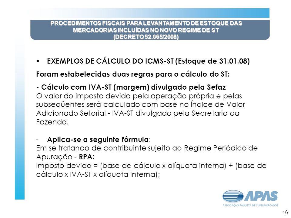 17 PROCEDIMENTOS FISCAIS PARA LEVANTAMENTO DE ESTOQUE DAS MERCADORIAS INCLUÍDAS NO NOVO REGIME DE ST (DECRETO 52.665/2008) EXEMPLOS DE CÁLCULO DO ICMS-ST (Estoque de 31.01.08) Foram estabelecidas duas regras para o cálculo do ST: - Cálculo com IVA-ST (margem) divulgado pela Sefaz O valor do imposto devido pela operação própria e pelas subseqüentes será calculado com base no Índice de Valor Adicionado Setorial - IVA-ST divulgado pela Secretaria da Fazenda.