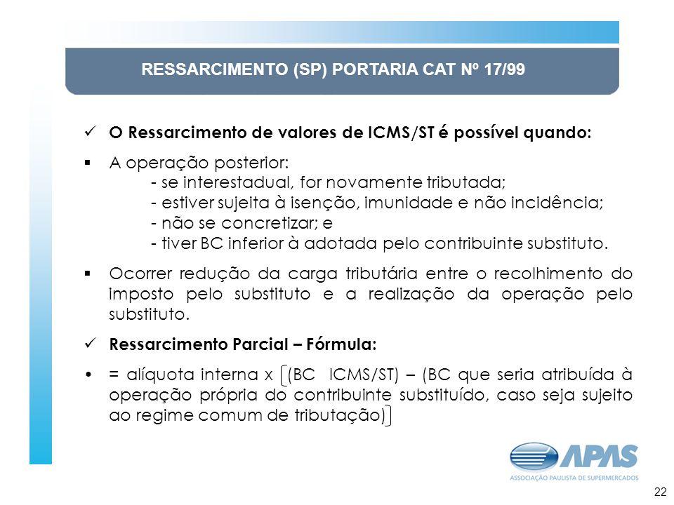 23 RESSARCIMENTO (SP) PORTARIA CAT Nº 17/99 O Ressarcimento de valores de ICMS/ST é possível quando: A operação posterior: - se interestadual, for novamente tributada; - estiver sujeita à isenção, imunidade e não incidência; - não se concretizar; e - tiver BC inferior à adotada pelo contribuinte substituto.