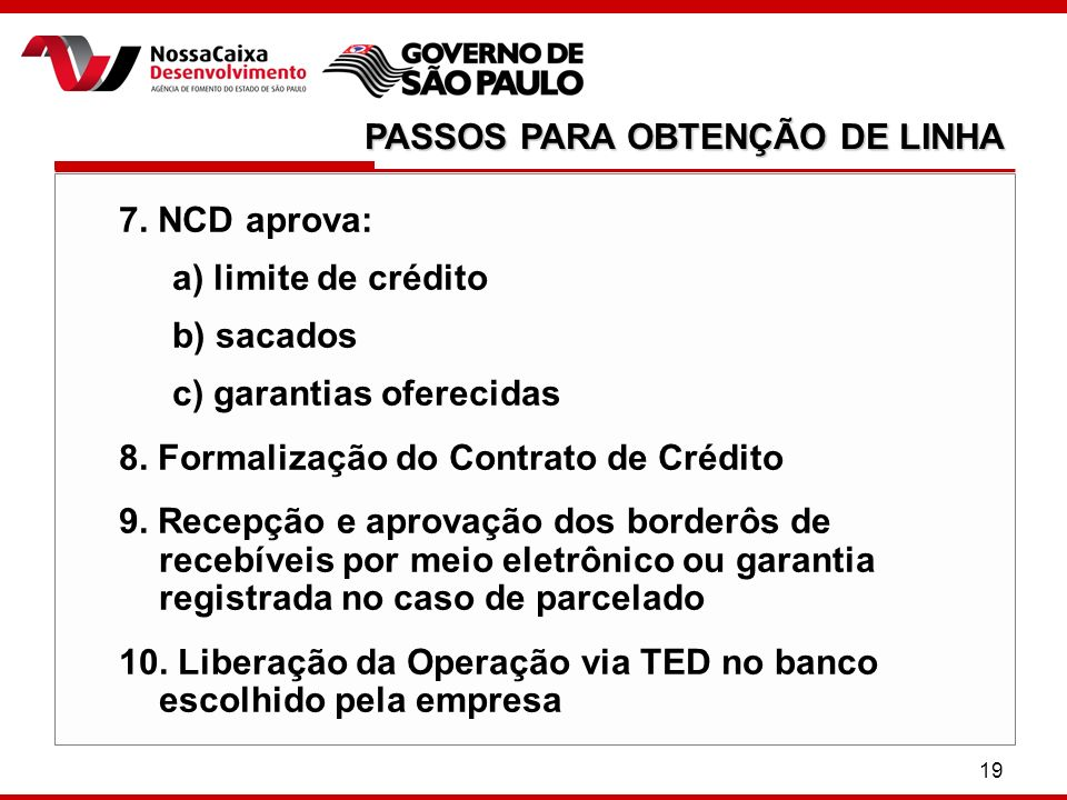 19 7. NCD aprova: a) limite de crédito b) sacados c) garantias oferecidas 8. Formalização do Contrato de Crédito 9. Recepção e aprovação dos borderôs